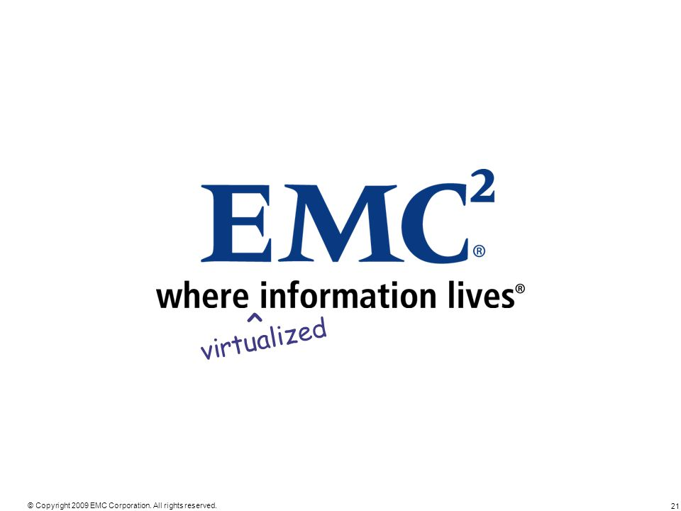 21 © Copyright 2009 EMC Corporation. All rights reserved. virtualized ^