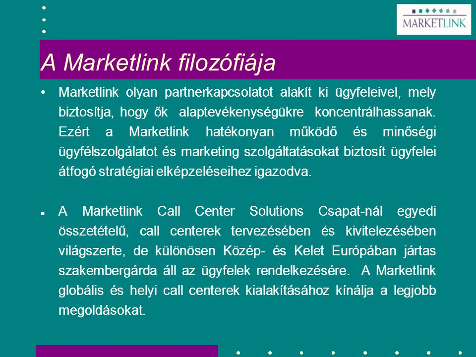 A Marketlink filozófiája Marketlink olyan partnerkapcsolatot alakít ki ügyfeleivel, mely biztosítja, hogy ők alaptevékenységükre koncentrálhassanak. E