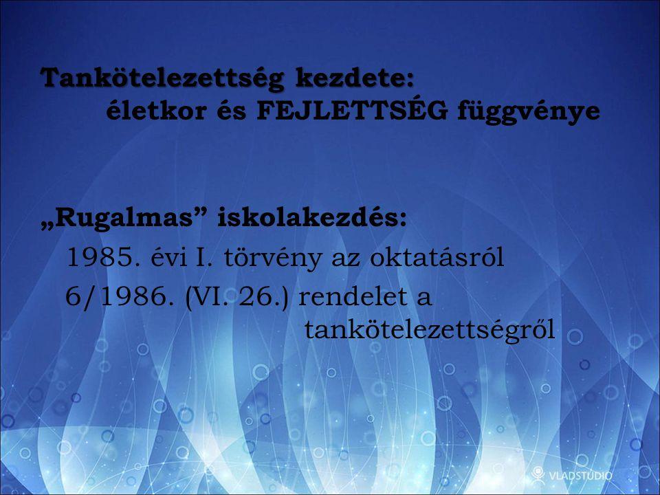 """Tankötelezettség kezdete: Tankötelezettség kezdete: életkor és FEJLETTSÉG függvénye """"Rugalmas"""" iskolakezdés: 1985. évi I. törvény az oktatásról 6/1986"""