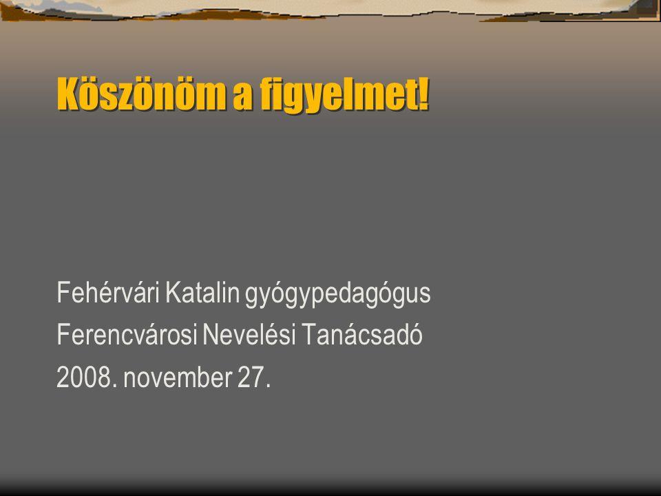 Köszönöm a figyelmet! Fehérvári Katalin gyógypedagógus Ferencvárosi Nevelési Tanácsadó 2008. november 27.