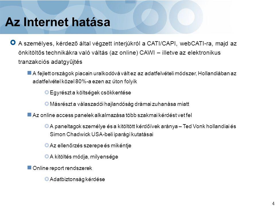 4 Az Internet hatása A személyes, kérdező által végzett interjúkról a CATI/CAPI, webCATI-ra, majd az önkitöltős technikákra való váltás (az online) CAWI – illetve az elektronikus tranzakciós adatgyűjtés A fejlett országok piacain uralkodóvá vált ez az adatfelvételi módszer, Hollandiában az adatfelvétel közel 80%-a ezen az úton folyik  Egyrészt a költségek csökkentése  Másrészt a válaszadói hajlandóság drámai zuhanása miatt Az online access panelek alkalmazása több szakmai kérdést vet fel  A paneltagok személye és a kitöltött kérdőívek aránya – Ted Vonk hollandiai és Simon Chadwick USA-beli iparági kutatásai  Az ellenőrzés szerepe és mikéntje  A kitöltés módja, milyensége Online report rendszerek  Adatbiztonság kérdése