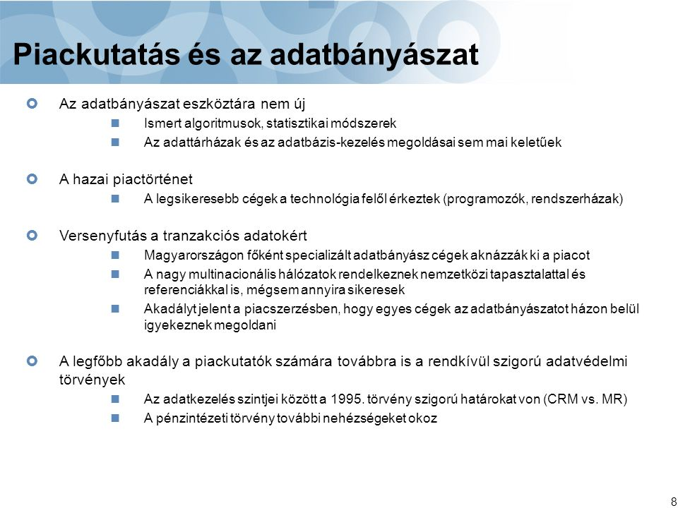 8 Piackutatás és az adatbányászat  Az adatbányászat eszköztára nem új Ismert algoritmusok, statisztikai módszerek Az adattárházak és az adatbázis-kezelés megoldásai sem mai keletűek  A hazai piactörténet A legsikeresebb cégek a technológia felől érkeztek (programozók, rendszerházak)  Versenyfutás a tranzakciós adatokért Magyarországon főként specializált adatbányász cégek aknázzák ki a piacot A nagy multinacionális hálózatok rendelkeznek nemzetközi tapasztalattal és referenciákkal is, mégsem annyira sikeresek Akadályt jelent a piacszerzésben, hogy egyes cégek az adatbányászatot házon belül igyekeznek megoldani  A legfőbb akadály a piackutatók számára továbbra is a rendkívül szigorú adatvédelmi törvények Az adatkezelés szintjei között a 1995.