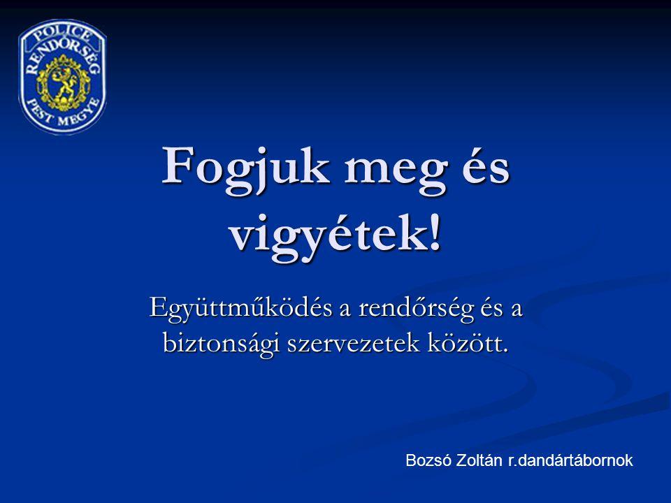 Fogjuk meg és vigyétek! Együttműködés a rendőrség és a biztonsági szervezetek között. Bozsó Zoltán r.dandártábornok