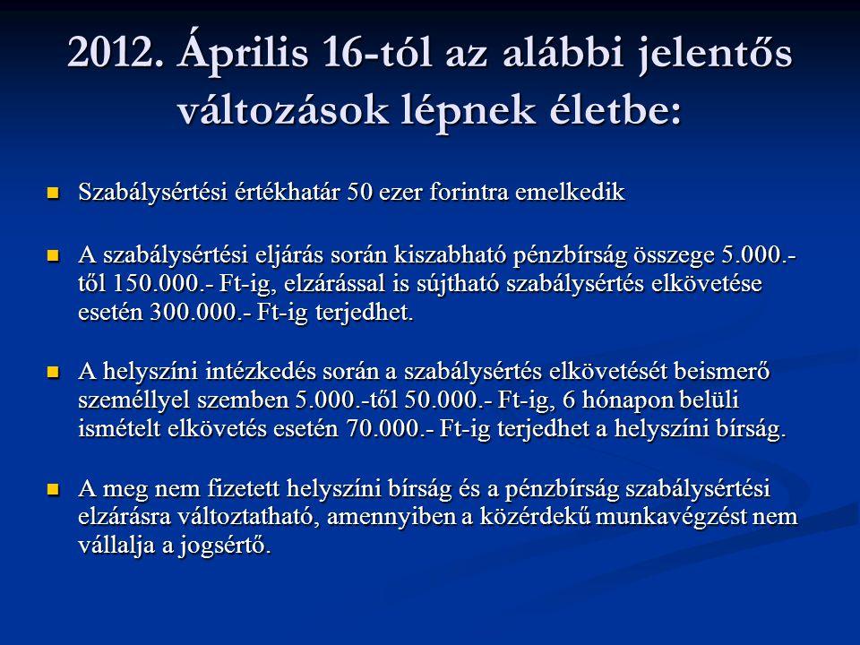2012. Április 16-tól az alábbi jelentős változások lépnek életbe: Szabálysértési értékhatár 50 ezer forintra emelkedik Szabálysértési értékhatár 50 ez