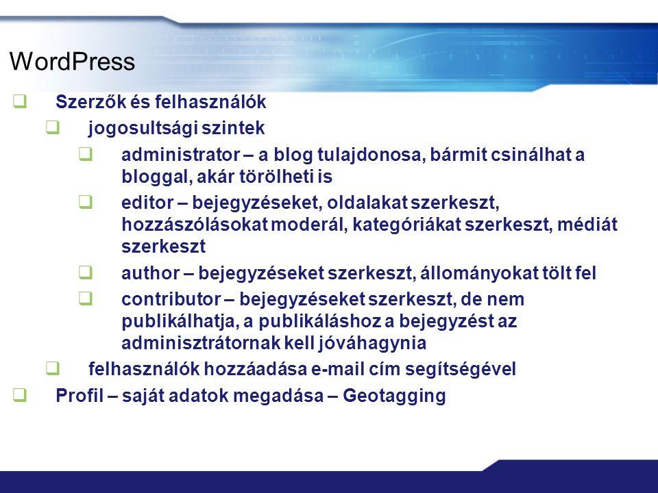 WordPress  Szerzők és felhasználók  jogosultsági szintek  administrator – a blog tulajdonosa, bármit csinálhat a bloggal, akár törölheti is  editor – bejegyzéseket, oldalakat szerkeszt, hozzászólásokat moderál, kategóriákat szerkeszt, médiát szerkeszt  author – bejegyzéseket szerkeszt, állományokat tölt fel  contributor – bejegyzéseket szerkeszt, de nem publikálhatja, a publikáláshoz a bejegyzést az adminisztrátornak kell jóváhagynia  felhasználók hozzáadása e-mail cím segítségével  Profil – saját adatok megadása – Geotagging