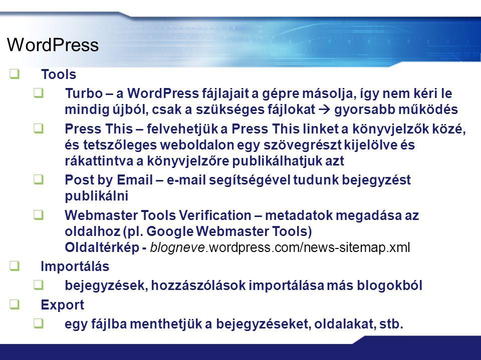 WordPress  Tools  Turbo – a WordPress fájlajait a gépre másolja, így nem kéri le mindig újból, csak a szükséges fájlokat  gyorsabb működés  Press This – felvehetjük a Press This linket a könyvjelzők közé, és tetszőleges weboldalon egy szövegrészt kijelölve és rákattintva a könyvjelzőre publikálhatjuk azt  Post by Email – e-mail segítségével tudunk bejegyzést publikálni  Webmaster Tools Verification – metadatok megadása az oldalhoz (pl.