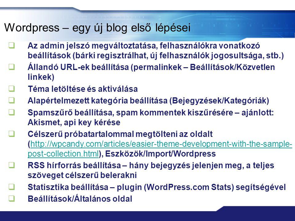 Wordpress – egy új blog első lépései  Az admin jelszó megváltoztatása, felhasználókra vonatkozó beállítások (bárki regisztrálhat, új felhasználók jogosultsága, stb.)  Állandó URL-ek beállítása (permalinkek – Beállítások/Közvetlen linkek)  Téma letöltése és aktiválása  Alapértelmezett kategória beállítása (Bejegyzések/Kategóriák)  Spamszűrő beállítása, spam kommentek kiszűrésére – ajánlott: Akismet, api key kérése  Célszerű próbatartalommal megtölteni az oldalt (http://wpcandy.com/articles/easier-theme-development-with-the-sample- post-collection.html), Eszközök/Import/Wordpresshttp://wpcandy.com/articles/easier-theme-development-with-the-sample- post-collection.html  RSS hírforrás beállítása – hány bejegyzés jelenjen meg, a teljes szöveget célszerű belerakni  Statisztika beállítása – plugin (WordPress.com Stats) segítségével  Beállítások/Általános oldal