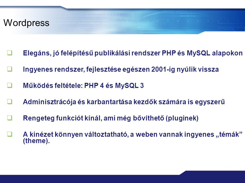 """Wordpress  Elegáns, jó felépítésű publikálási rendszer PHP és MySQL alapokon  Ingyenes rendszer, fejlesztése egészen 2001-ig nyúlik vissza  Működés feltétele: PHP 4 és MySQL 3  Adminisztrácója és karbantartása kezdők számára is egyszerű  Rengeteg funkciót kínál, ami még bővíthető (pluginek)  A kinézet könnyen változtatható, a weben vannak ingyenes """"témák (theme)."""
