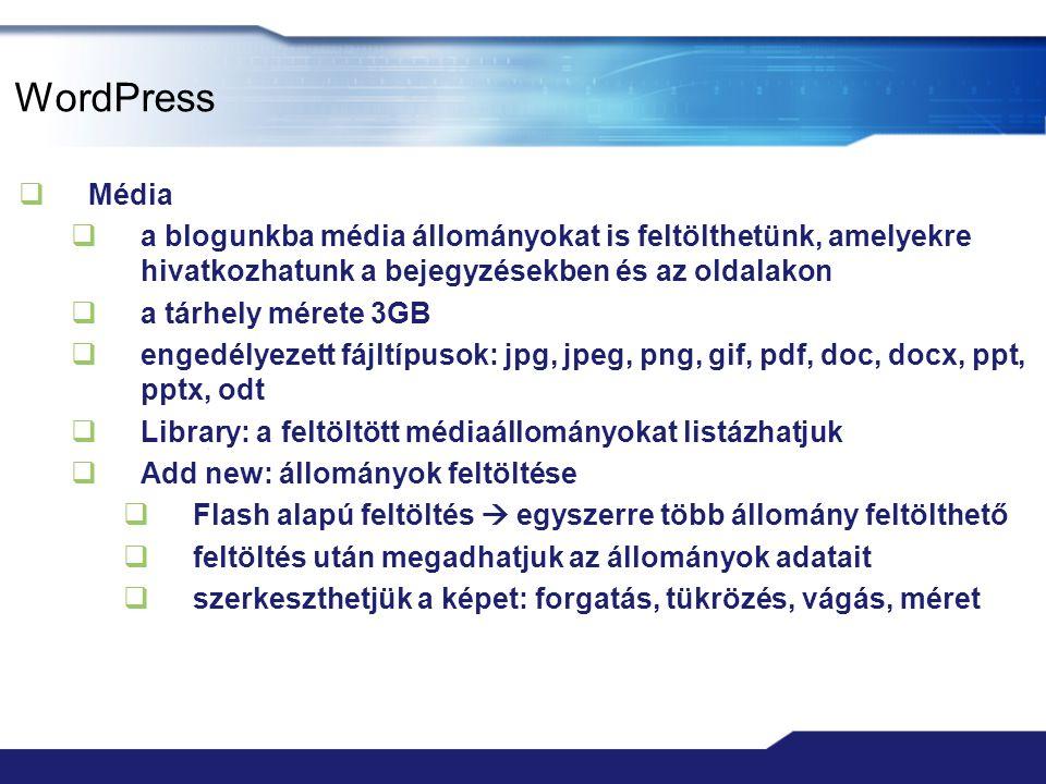 WordPress  Média  a blogunkba média állományokat is feltölthetünk, amelyekre hivatkozhatunk a bejegyzésekben és az oldalakon  a tárhely mérete 3GB  engedélyezett fájltípusok: jpg, jpeg, png, gif, pdf, doc, docx, ppt, pptx, odt  Library: a feltöltött médiaállományokat listázhatjuk  Add new: állományok feltöltése  Flash alapú feltöltés  egyszerre több állomány feltölthető  feltöltés után megadhatjuk az állományok adatait  szerkeszthetjük a képet: forgatás, tükrözés, vágás, méret