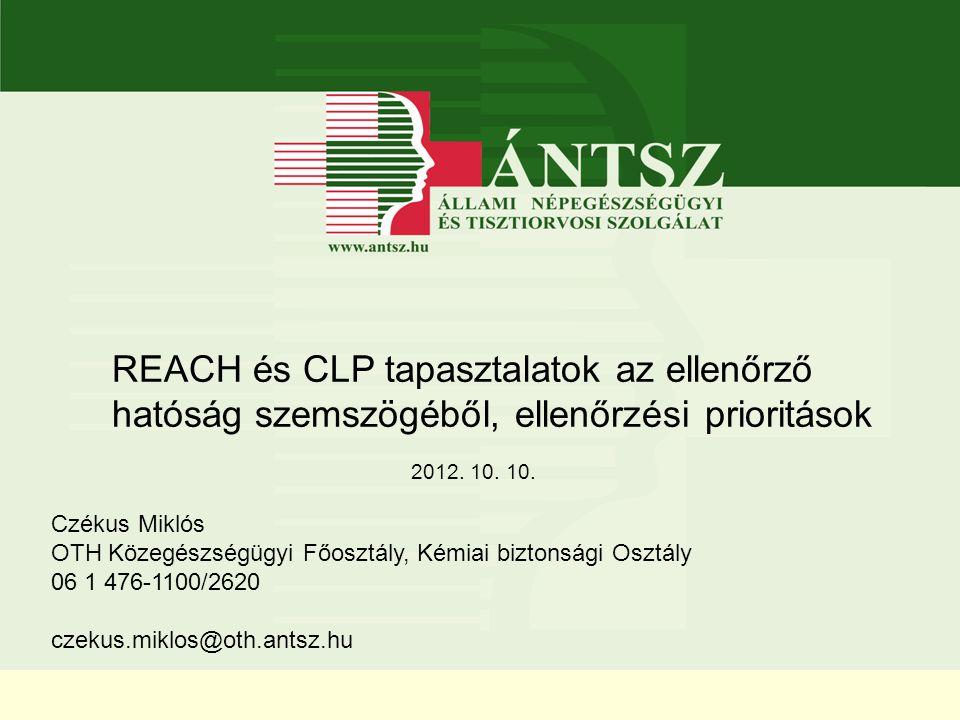 . REACH és CLP tapasztalatok az ellenőrző hatóság szemszögéből, ellenőrzési prioritások 2012. 10. 10. Czékus Miklós OTH Közegészségügyi Főosztály, Kém