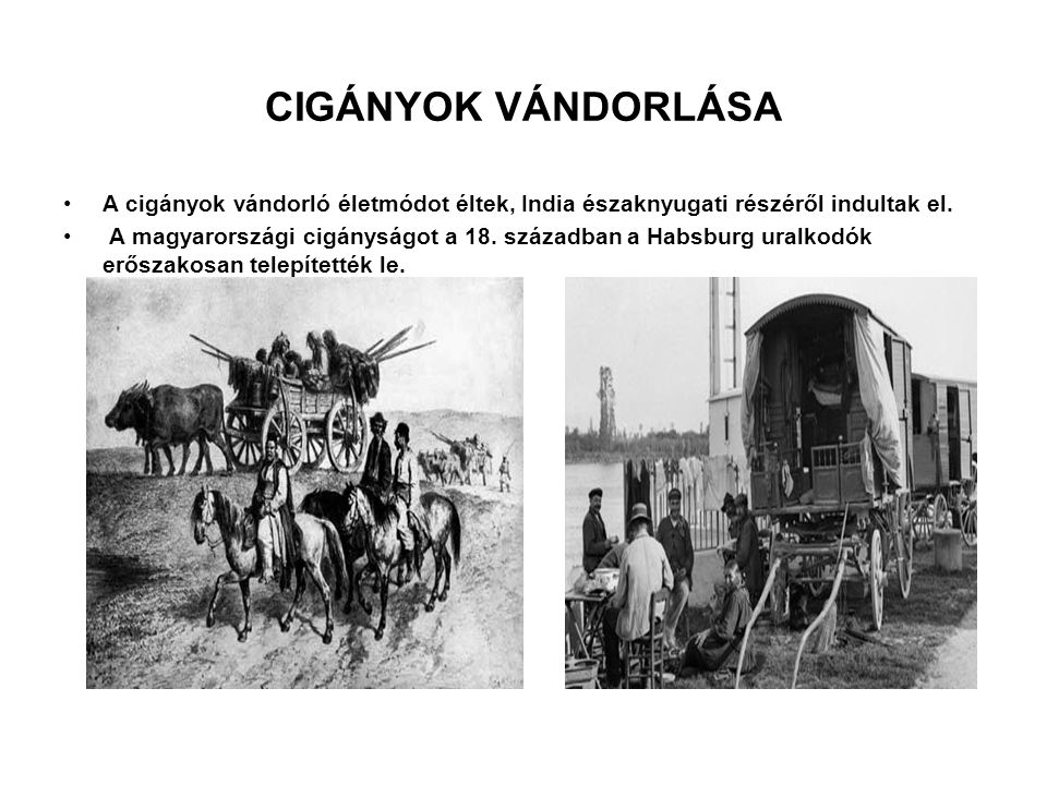 CIGÁNYOK VÁNDORLÁSA A cigányok vándorló életmódot éltek, India északnyugati részéről indultak el. A magyarországi cigányságot a 18. században a Habsbu