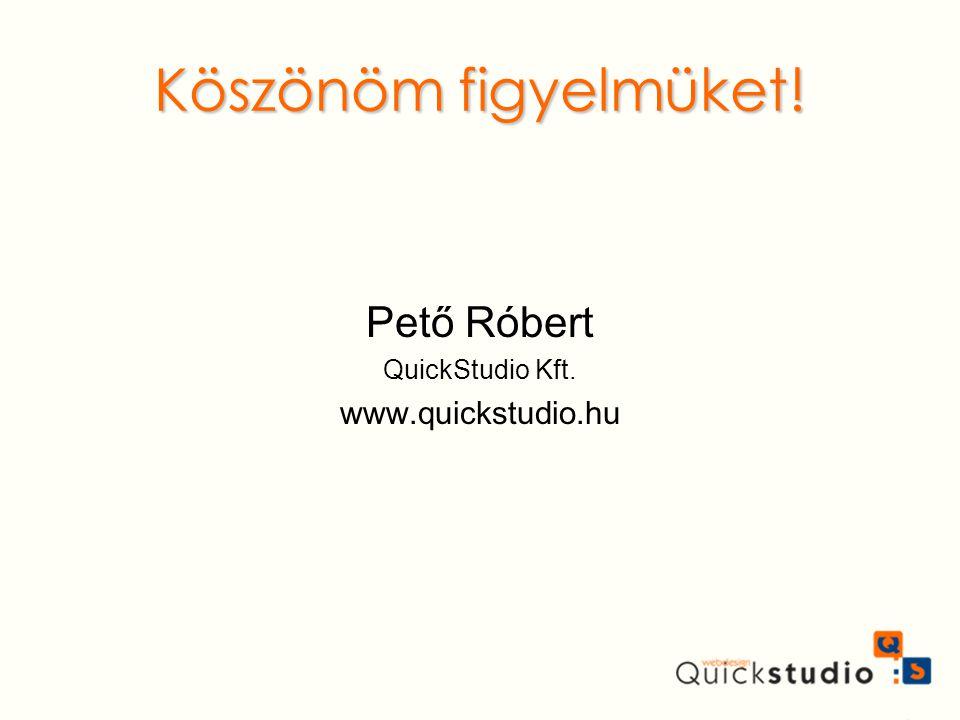 Köszönöm figyelmüket! Pető Róbert QuickStudio Kft. www.quickstudio.hu