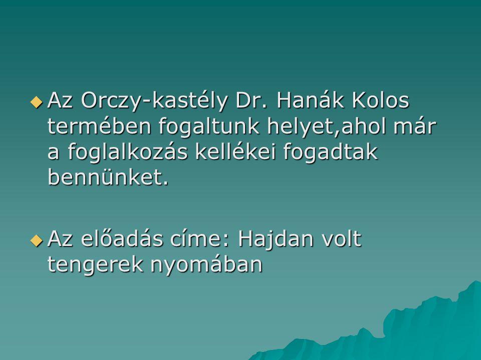  Az Orczy-kastély Dr. Hanák Kolos termében fogaltunk helyet,ahol már a foglalkozás kellékei fogadtak bennünket.  Az előadás címe: Hajdan volt tenger