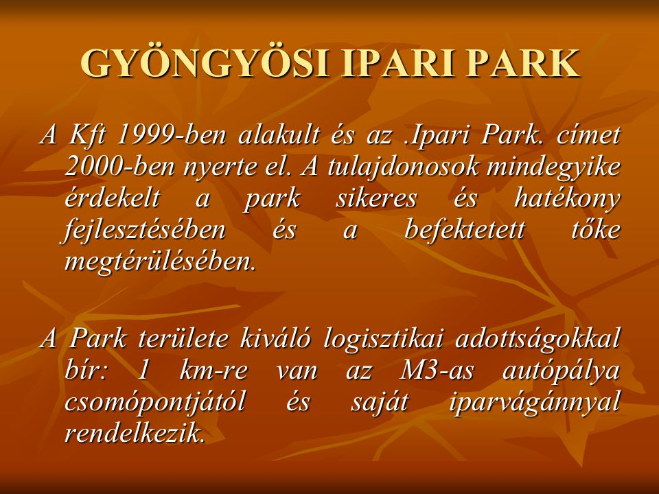 GYÖNGYÖSI IPARI PARK A Kft 1999-ben alakult és az.Ipari Park. címet 2000-ben nyerte el. A tulajdonosok mindegyike érdekelt a park sikeres és hatékony