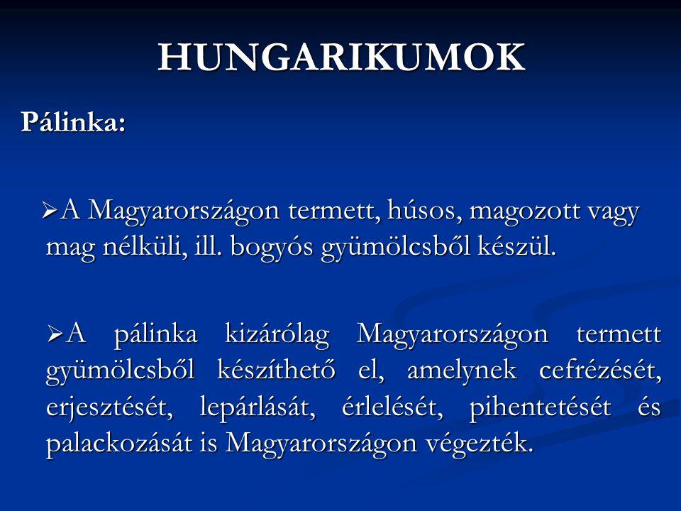 HUNGARIKUMOK Pálinka:  A Magyarországon termett, húsos, magozott vagy mag nélküli, ill. bogyós gyümölcsből készül.  A pálinka kizárólag Magyarország