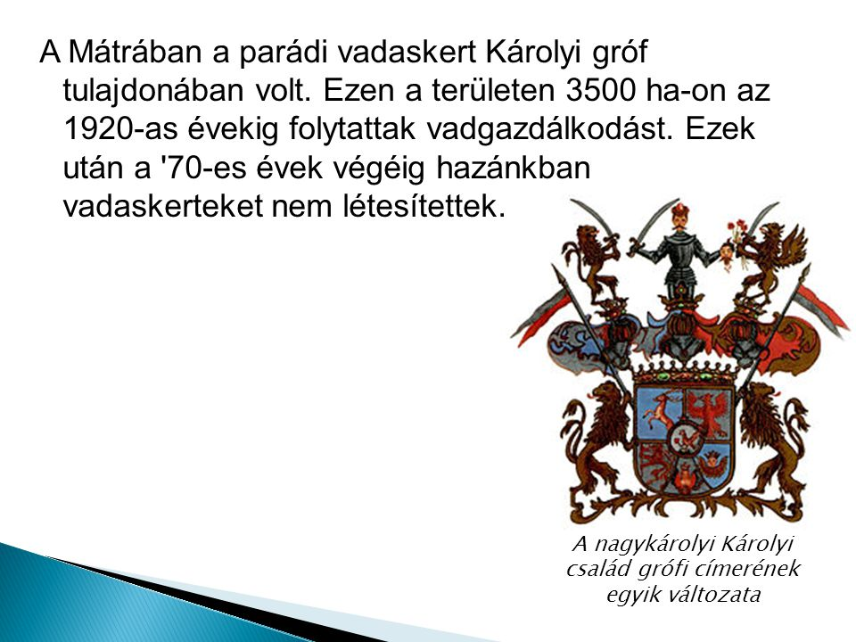 A Mátrában a parádi vadaskert Károlyi gróf tulajdonában volt. Ezen a területen 3500 ha-on az 1920-as évekig folytattak vadgazdálkodást. Ezek után a '7