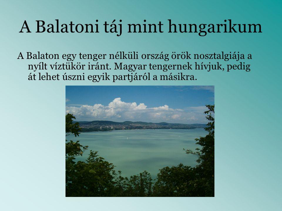 A Balatoni táj mint hungarikum A Balaton egy tenger nélküli ország örök nosztalgiája a nyílt víztükör iránt. Magyar tengernek hívjuk, pedig át lehet ú