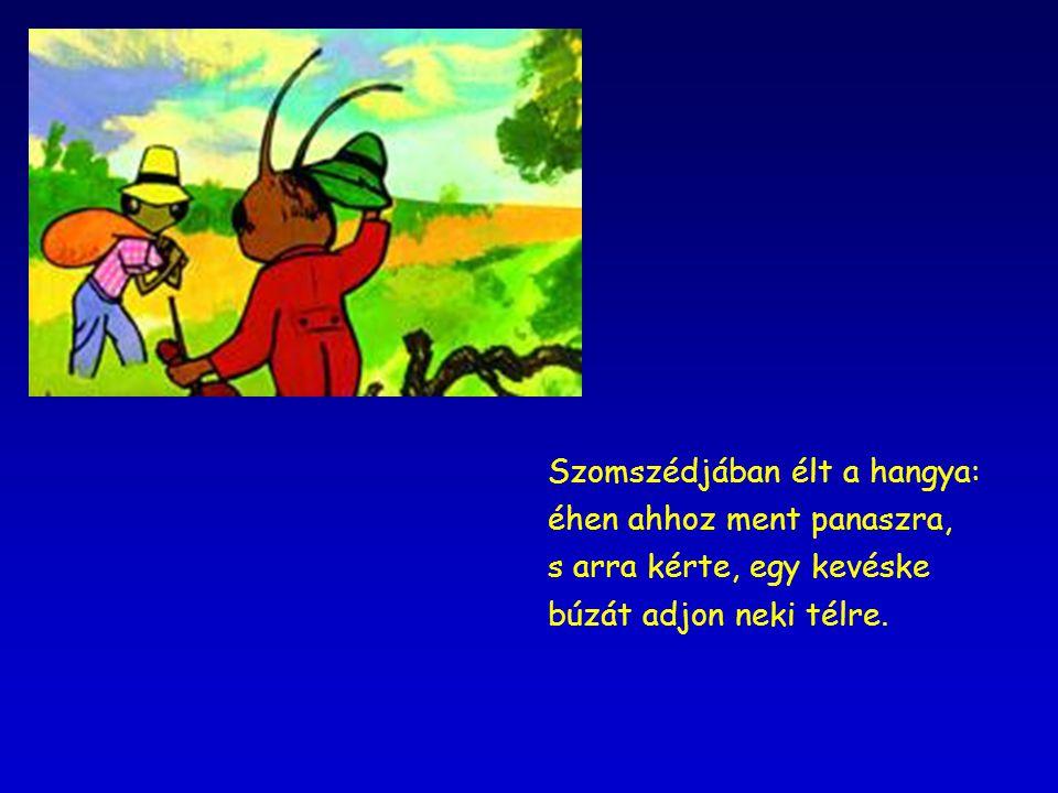 Szomszédjában élt a hangya: éhen ahhoz ment panaszra, s arra kérte, egy kevéske búzát adjon neki télre.
