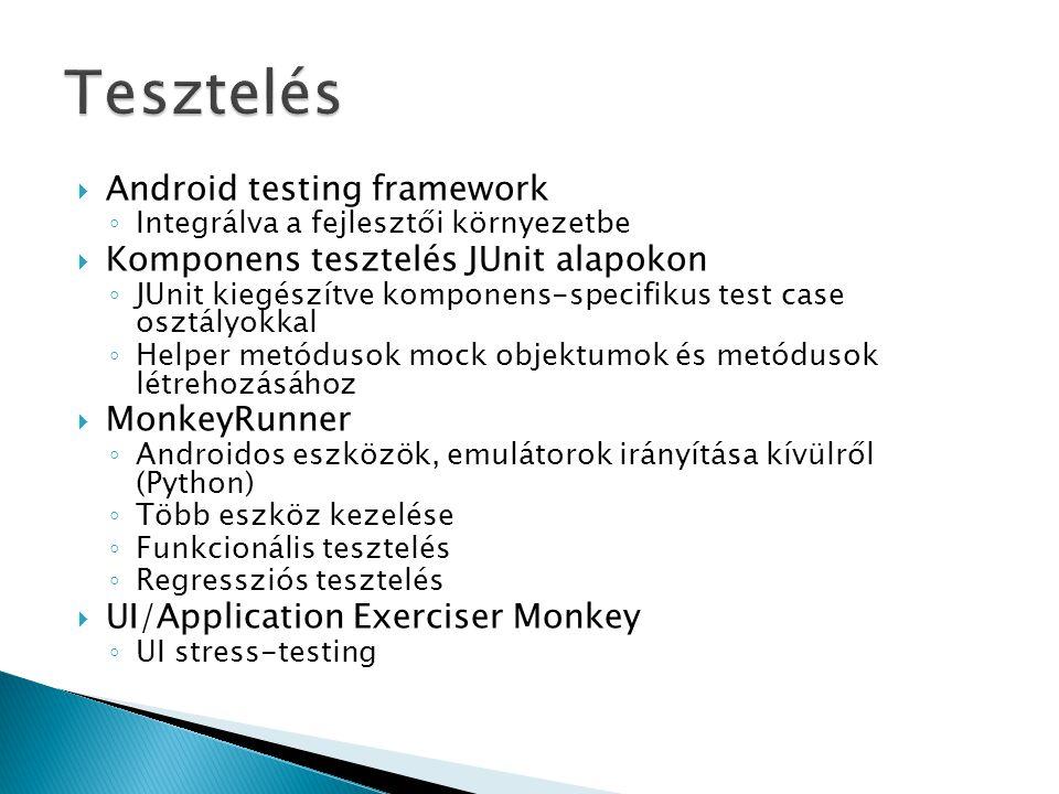  Android testing framework ◦ Integrálva a fejlesztői környezetbe  Komponens tesztelés JUnit alapokon ◦ JUnit kiegészítve komponens-specifikus test case osztályokkal ◦ Helper metódusok mock objektumok és metódusok létrehozásához  MonkeyRunner ◦ Androidos eszközök, emulátorok irányítása kívülről (Python) ◦ Több eszköz kezelése ◦ Funkcionális tesztelés ◦ Regressziós tesztelés  UI/Application Exerciser Monkey ◦ UI stress-testing