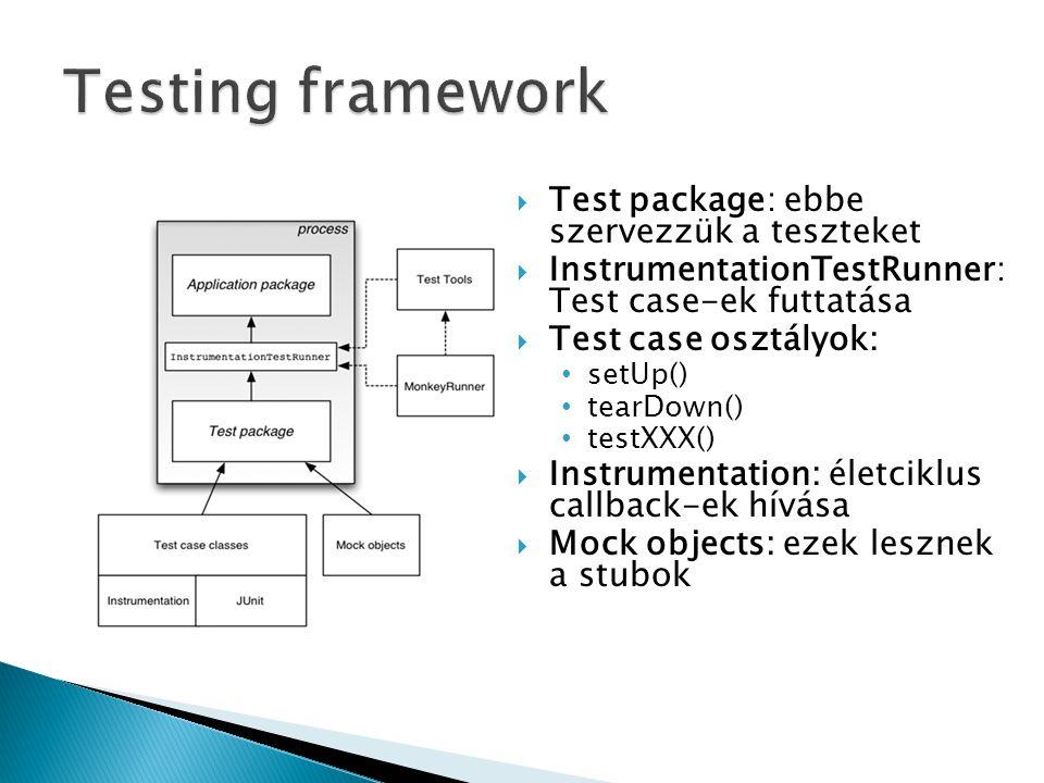  Test package: ebbe szervezzük a teszteket  InstrumentationTestRunner: Test case-ek futtatása  Test case osztályok: setUp() tearDown() testXXX()  Instrumentation: életciklus callback-ek hívása  Mock objects: ezek lesznek a stubok