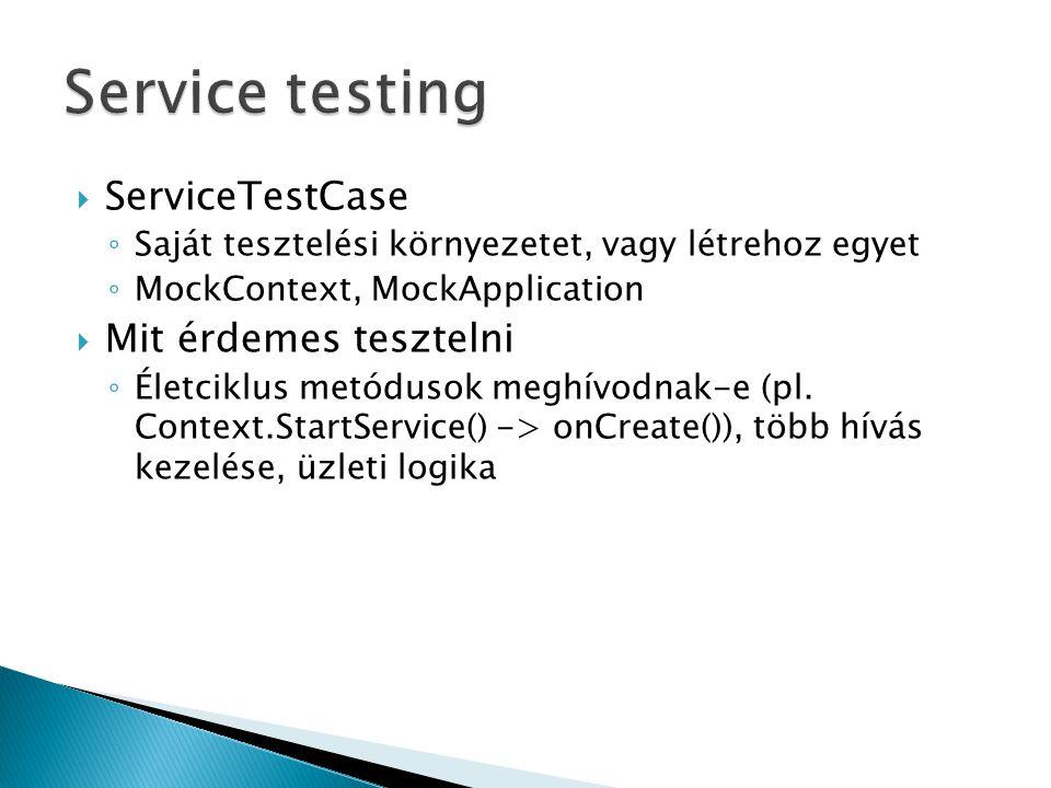  ServiceTestCase ◦ Saját tesztelési környezetet, vagy létrehoz egyet ◦ MockContext, MockApplication  Mit érdemes tesztelni ◦ Életciklus metódusok meghívodnak-e (pl.
