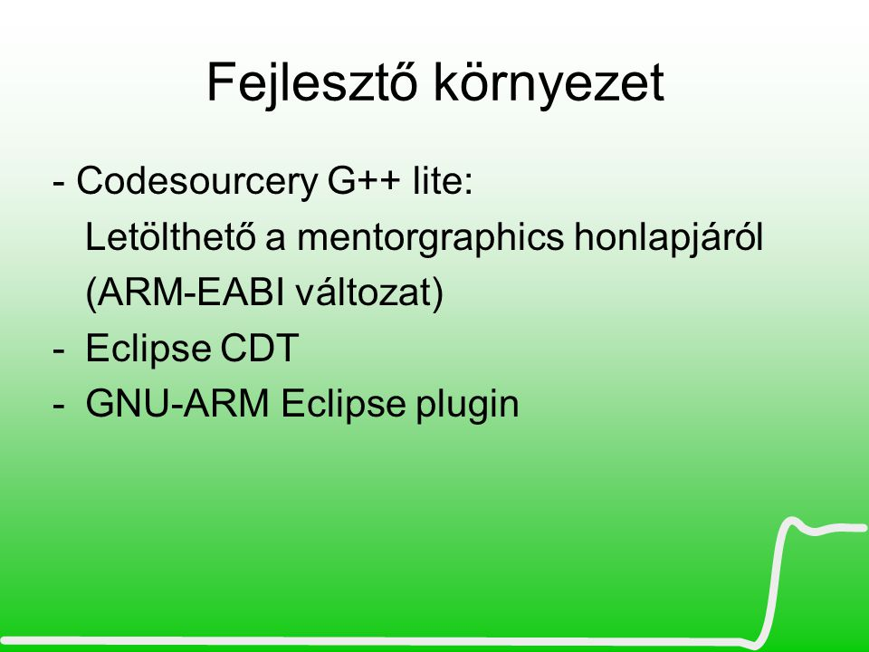 Fejlesztő környezet - Codesourcery G++ lite: Letölthető a mentorgraphics honlapjáról (ARM-EABI változat) -Eclipse CDT -GNU-ARM Eclipse plugin