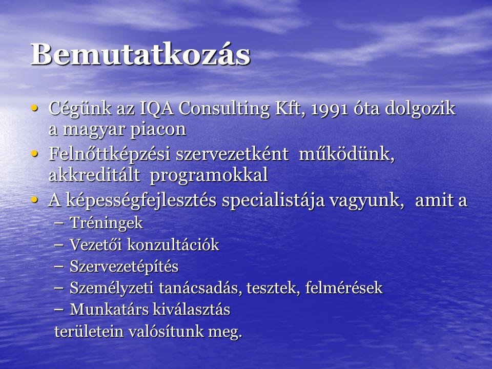 Bemutatkozás Cégünk az IQA Consulting Kft, 1991 óta dolgozik a magyar piacon Cégünk az IQA Consulting Kft, 1991 óta dolgozik a magyar piacon Felnőttképzési szervezetként működünk, akkreditált programokkal Felnőttképzési szervezetként működünk, akkreditált programokkal A képességfejlesztés specialistája vagyunk, amit a A képességfejlesztés specialistája vagyunk, amit a – Tréningek – Vezetői konzultációk – Szervezetépítés – Személyzeti tanácsadás, tesztek, felmérések – Munkatárs kiválasztás területein valósítunk meg.