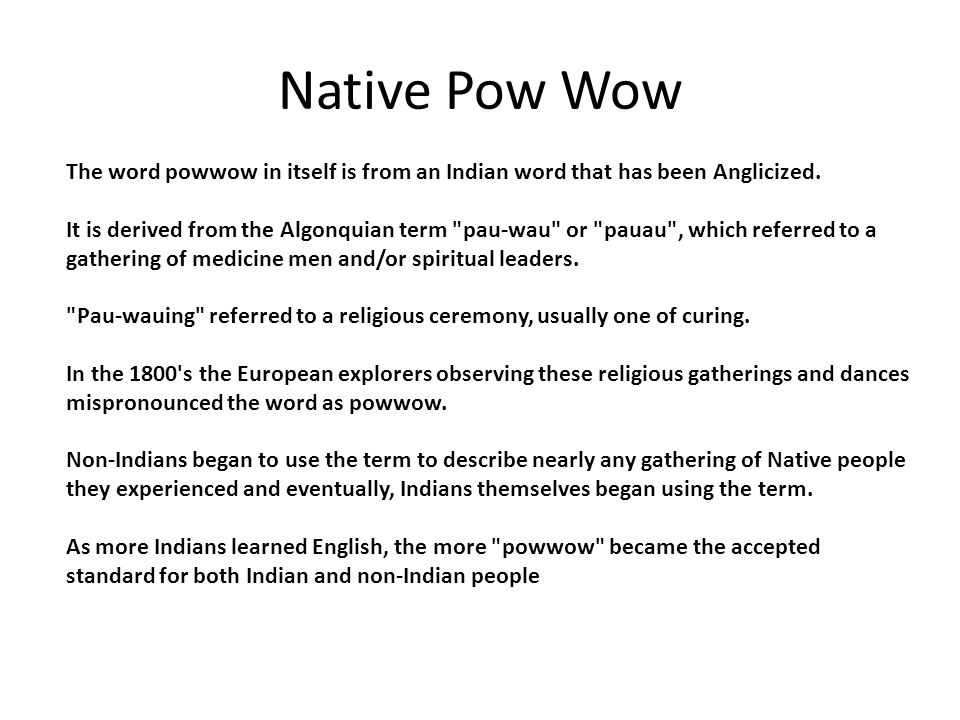 Native Pow Wow The word powwow in itself is from an Indian word that has been Anglicized. It is derived from the Algonquian term