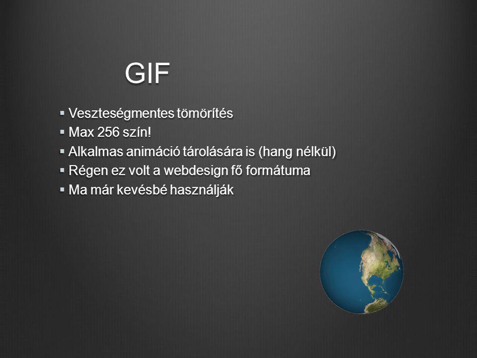 GIF  Veszteségmentes tömörítés  Max 256 szín!  Alkalmas animáció tárolására is (hang nélkül)  Régen ez volt a webdesign fő formátuma  Ma már kevé
