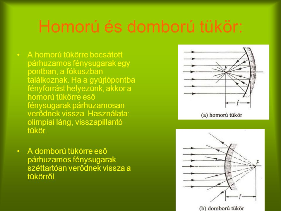 Homorú és domború tükör: A homorú tükörre bocsátott párhuzamos fénysugarak egy pontban, a fókuszban találkoznak.