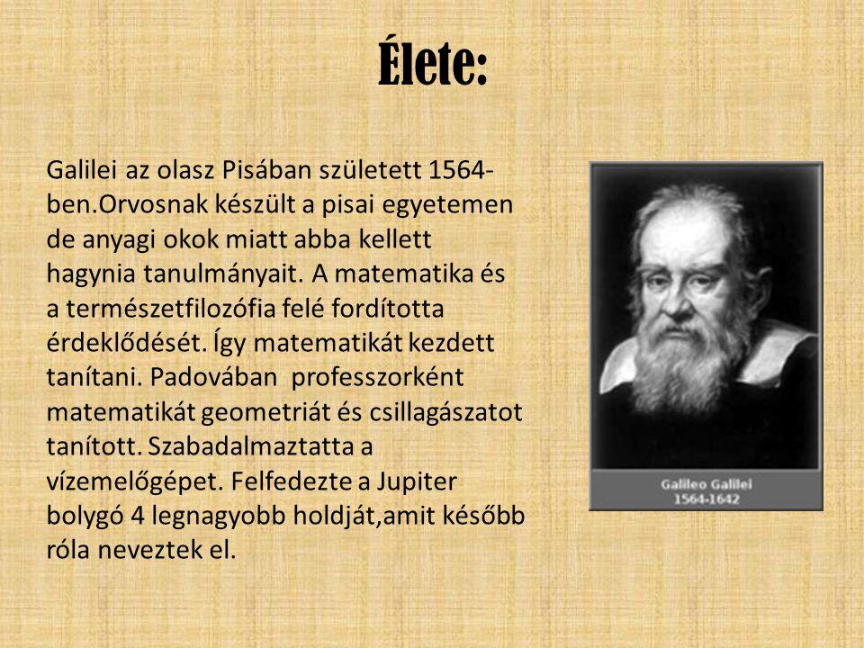 Élete: Galilei az olasz Pisában született 1564- ben.Orvosnak készült a pisai egyetemen de anyagi okok miatt abba kellett hagynia tanulmányait. A matem