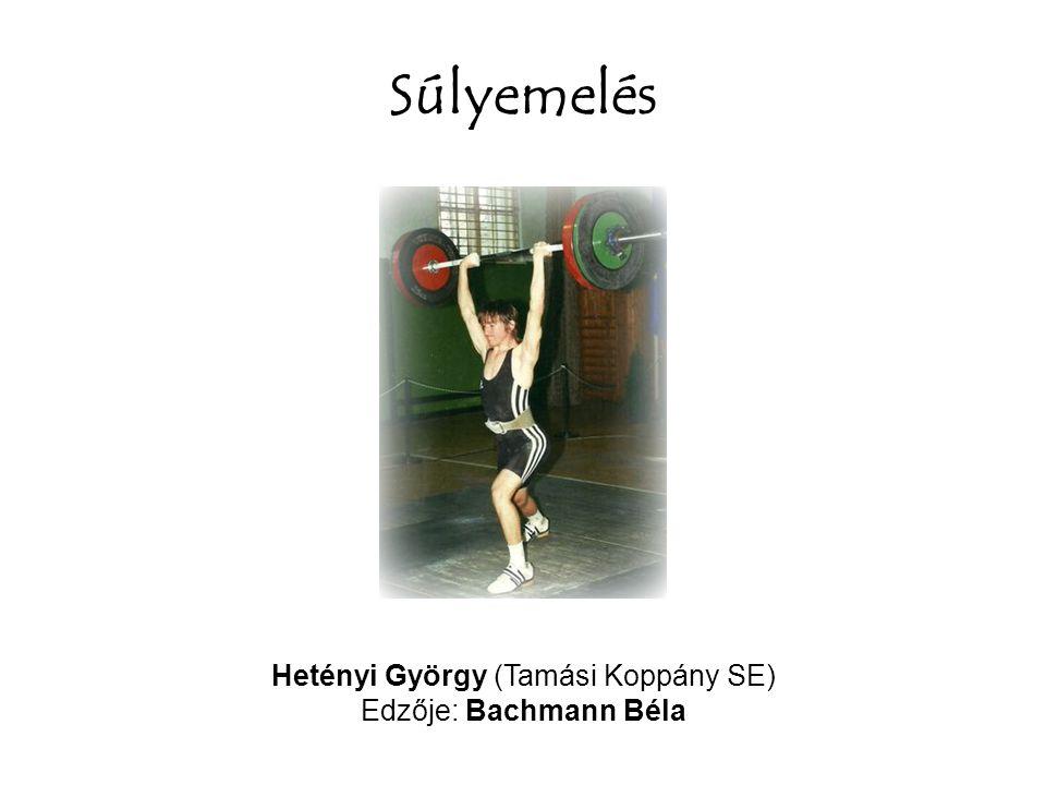 Súlyemelés Hetényi György (Tamási Koppány SE) Edzője: Bachmann Béla