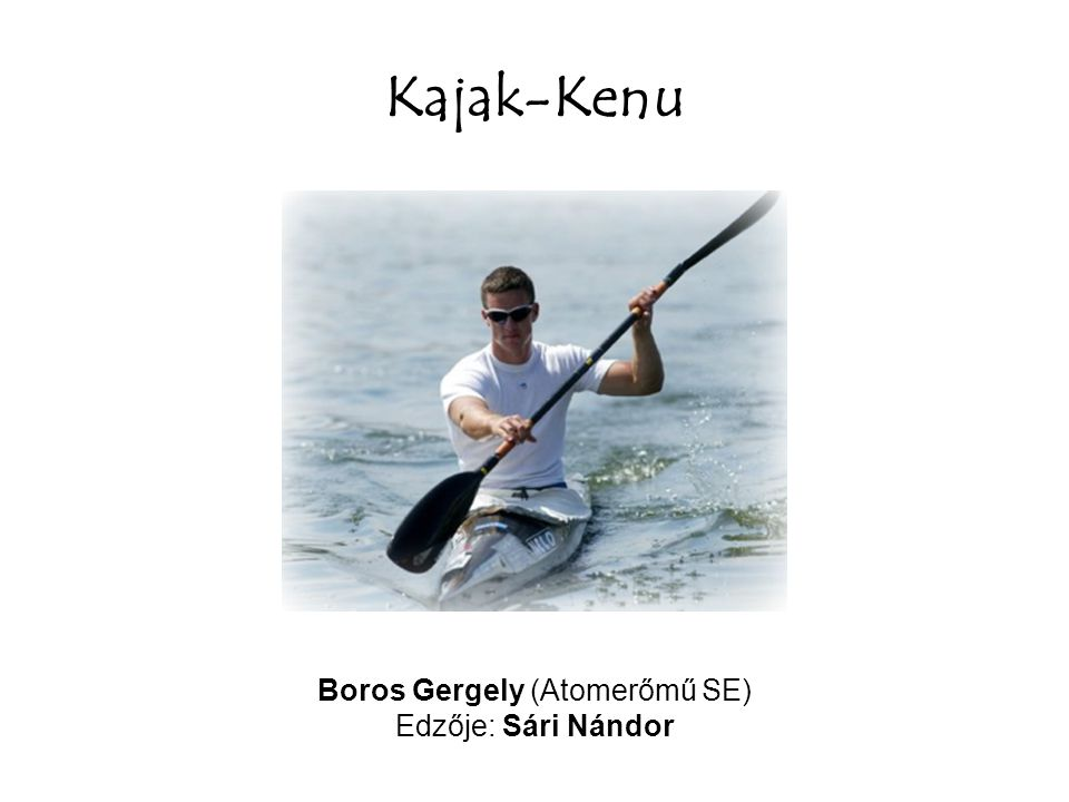 Kajak-Kenu Boros Gergely (Atomerőmű SE) Edzője: Sári Nándor