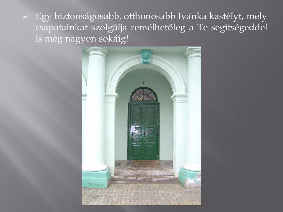  Egy biztonságosabb, otthonosabb Ivánka kastélyt, mely csapatainkat szolgálja remélhetőleg a Te segítségeddel is még nagyon sokáig!