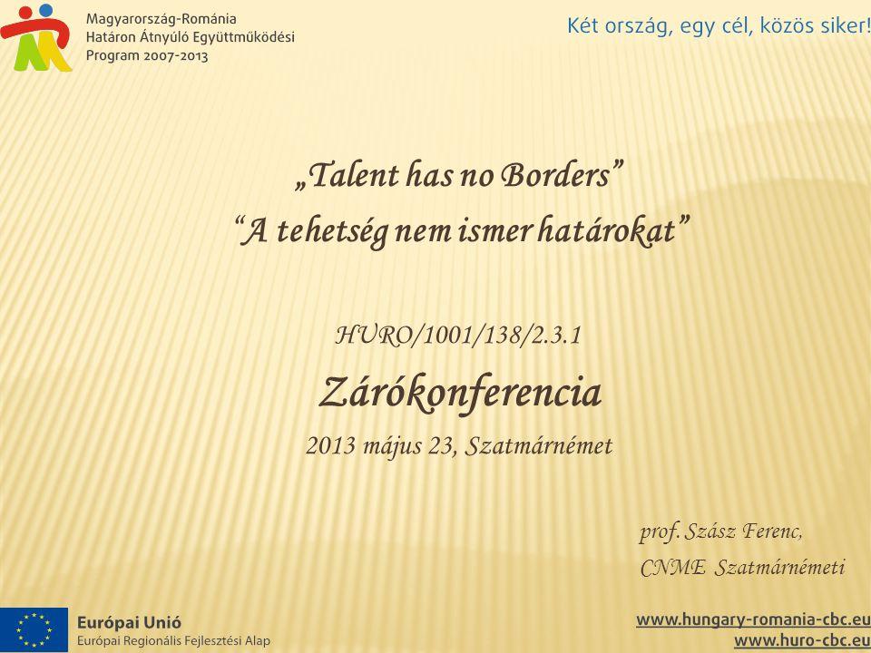 """""""Talent has no Borders"""" """"A tehetség nem ismer határokat"""" HURO/1001/138/2.3.1 Zárókonferencia 2013 május 23, Szatmárnémet prof. Szász Ferenc, CNME Szat"""