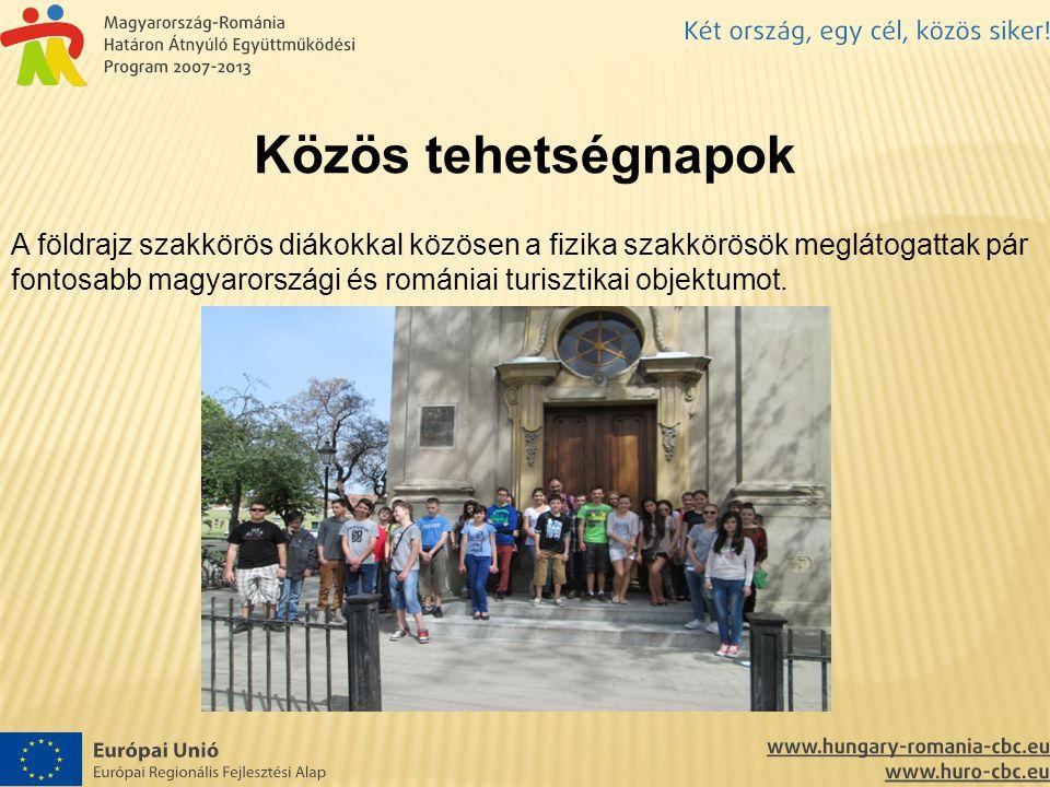 Közös tehetségnapok A földrajz szakkörös diákokkal közösen a fizika szakkörösök meglátogattak pár fontosabb magyarországi és romániai turisztikai objektumot.