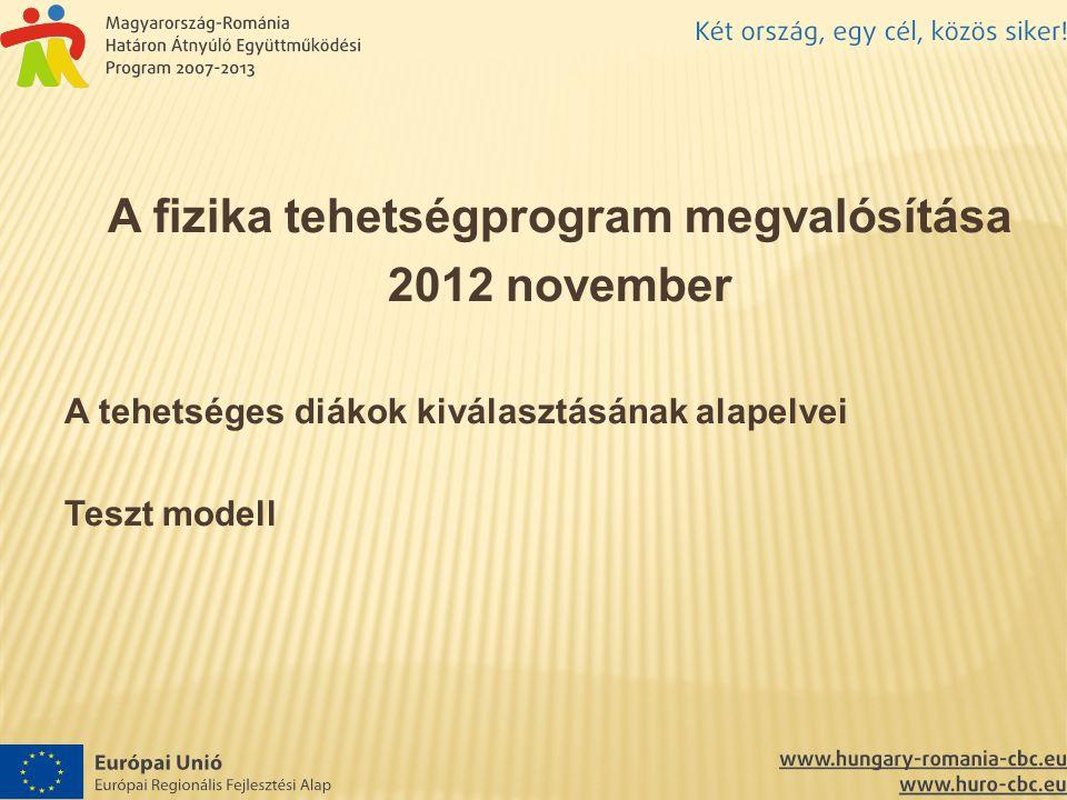 A fizika tehetségprogram megvalósítása 2012 november A tehetséges diákok kiválasztásának alapelvei Teszt modell