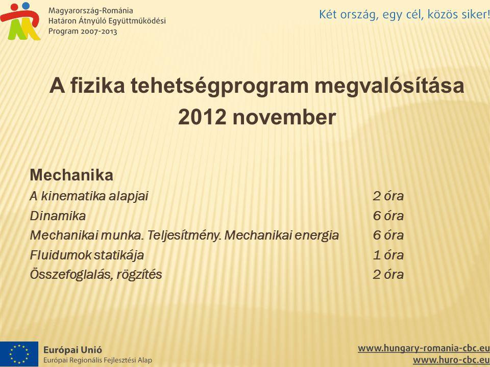 A fizika tehetségprogram megvalósítása 2012 november Mechanika A kinematika alapjai2 óra Dinamika6 óra Mechanikai munka. Teljesítmény. Mechanikai ener