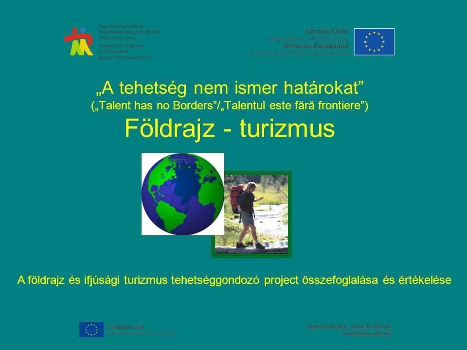 """""""A tehetség nem ismer határokat (""""Talent has no Borders /""""Talentul este fără frontiere ) Földrajz - turizmus A földrajz és ifjúsági turizmus tehetséggondozó project összefoglalása és értékelése"""