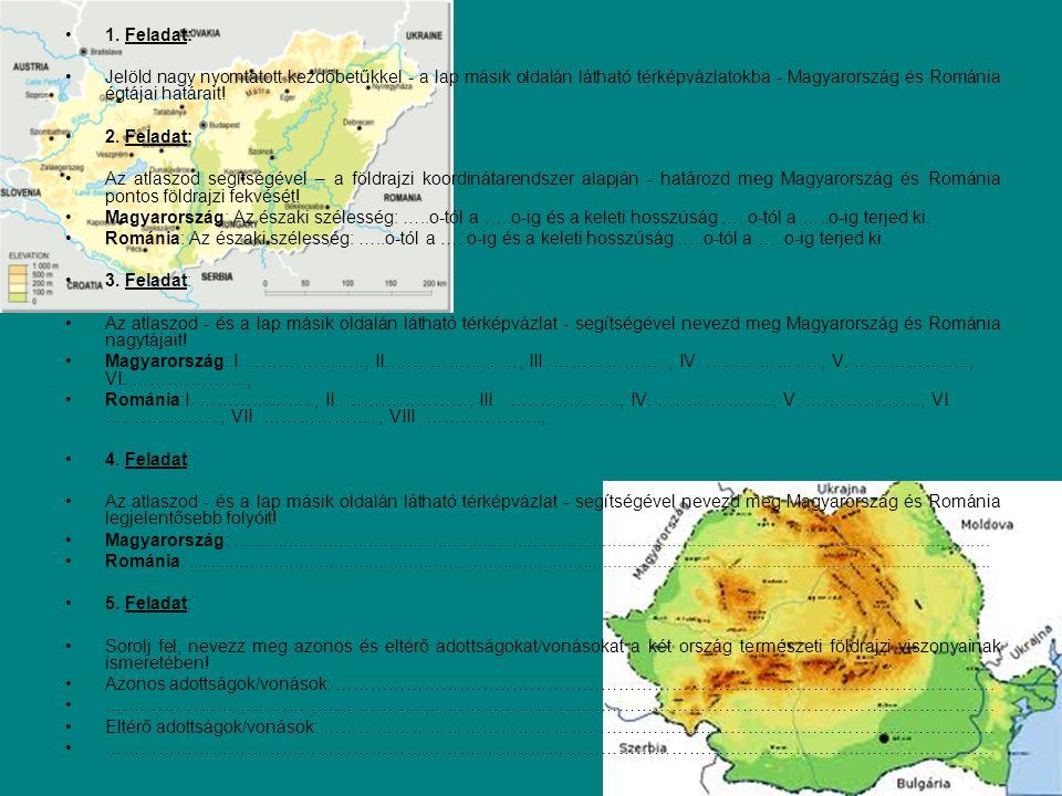 1. Feladat: Jelöld nagy nyomtatott kezdőbetűkkel - a lap másik oldalán látható térképvázlatokba - Magyarország és Románia égtájai határait! 2. Feladat
