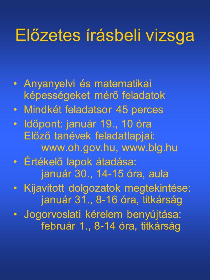 Előzetes írásbeli vizsga Anyanyelvi és matematikai képességeket mérő feladatok Mindkét feladatsor 45 perces Időpont: január 19., 10 óra Előző tanévek feladatlapjai: www.oh.gov.hu, www.blg.hu Értékelő lapok átadása: január 30., 14-15 óra, aula Kijavított dolgozatok megtekintése: január 31., 8-16 óra, titkárság Jogorvoslati kérelem benyújtása: február 1., 8-14 óra, titkárság
