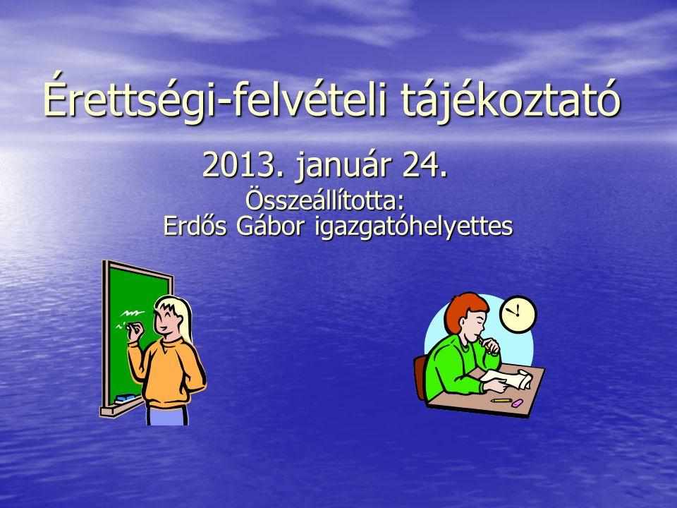 Érettségi-felvételi tájékoztató 2013. január 24. Összeállította: Erdős Gábor igazgatóhelyettes