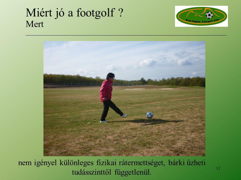 nem igényel különleges fizikai rátermettséget, bárki űzheti tudásszinttől függetlenül.. 11 Miért jó a footgolf ? Mert