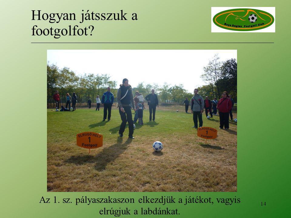 Az 1. sz. pályaszakaszon elkezdjük a játékot, vagyis elrúgjuk a labdánkat. 14 Hogyan játsszuk a footgolfot?