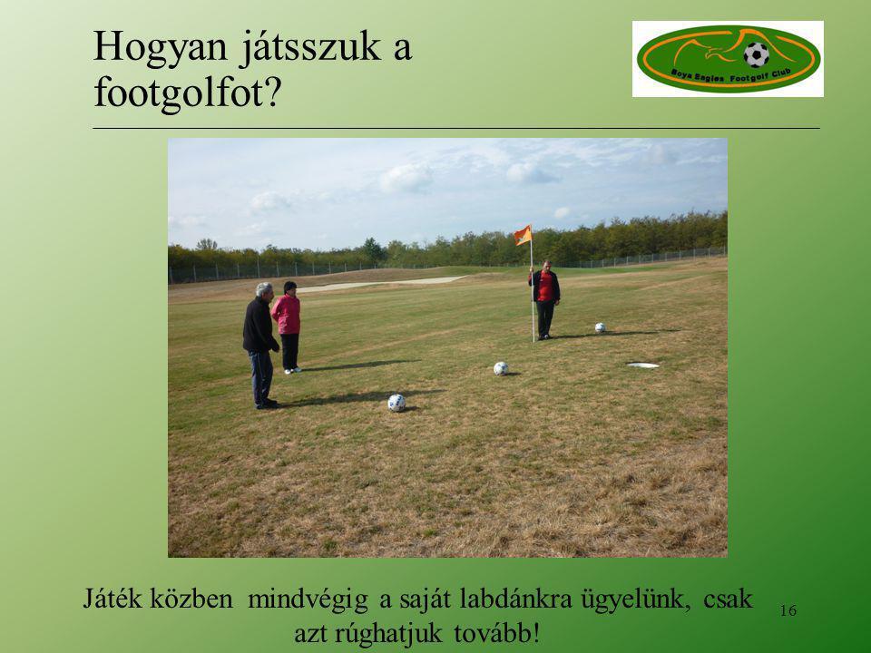 Játék közben mindvégig a saját labdánkra ügyelünk, csak azt rúghatjuk tovább! 16 Hogyan játsszuk a footgolfot?