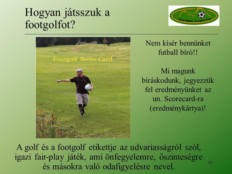 Nem kísér bennünket futball bíró!! Mi magunk bíráskodunk, jegyezzük fel eredményünket az un. Scorecard-ra (eredménykártya)! 19 Hogyan játsszuk a footg