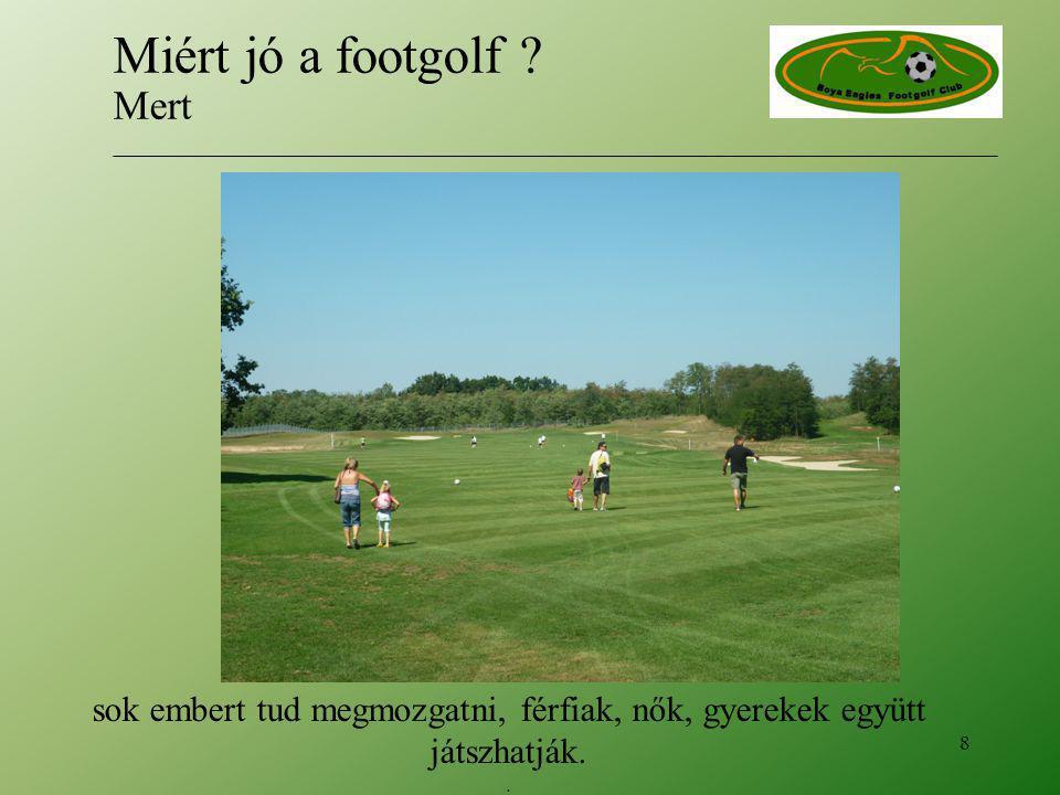sok embert tud megmozgatni, férfiak, nők, gyerekek együtt játszhatják.. 8 Miért jó a footgolf ? Mert