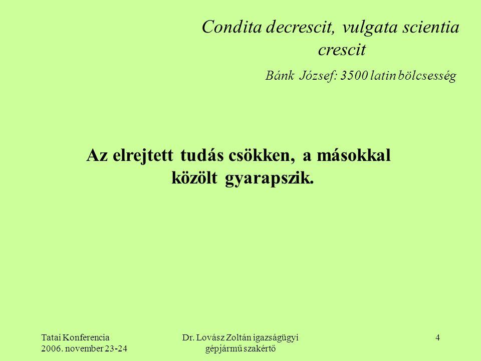 Tatai Konferencia 2006. november 23-24 Dr. Lovász Zoltán igazságügyi gépjármű szakértő 4 Condita decrescit, vulgata scientia crescit Az elrejtett tudá