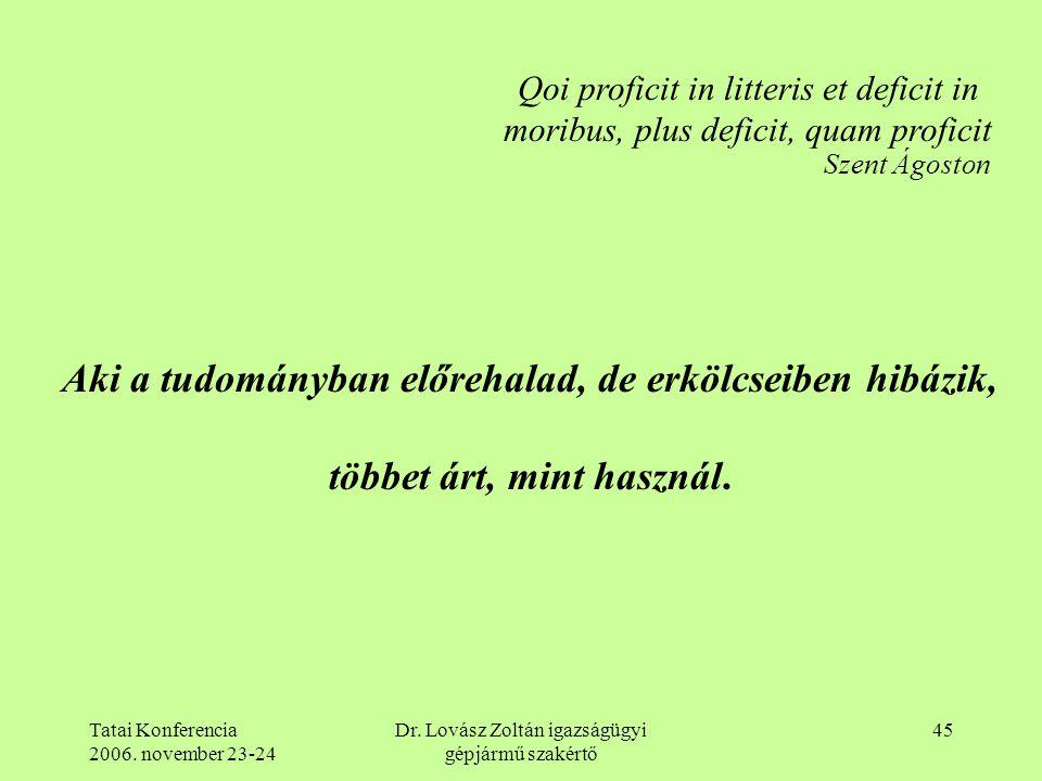 Tatai Konferencia 2006. november 23-24 Dr. Lovász Zoltán igazságügyi gépjármű szakértő 45 Qoi proficit in litteris et deficit in moribus, plus deficit