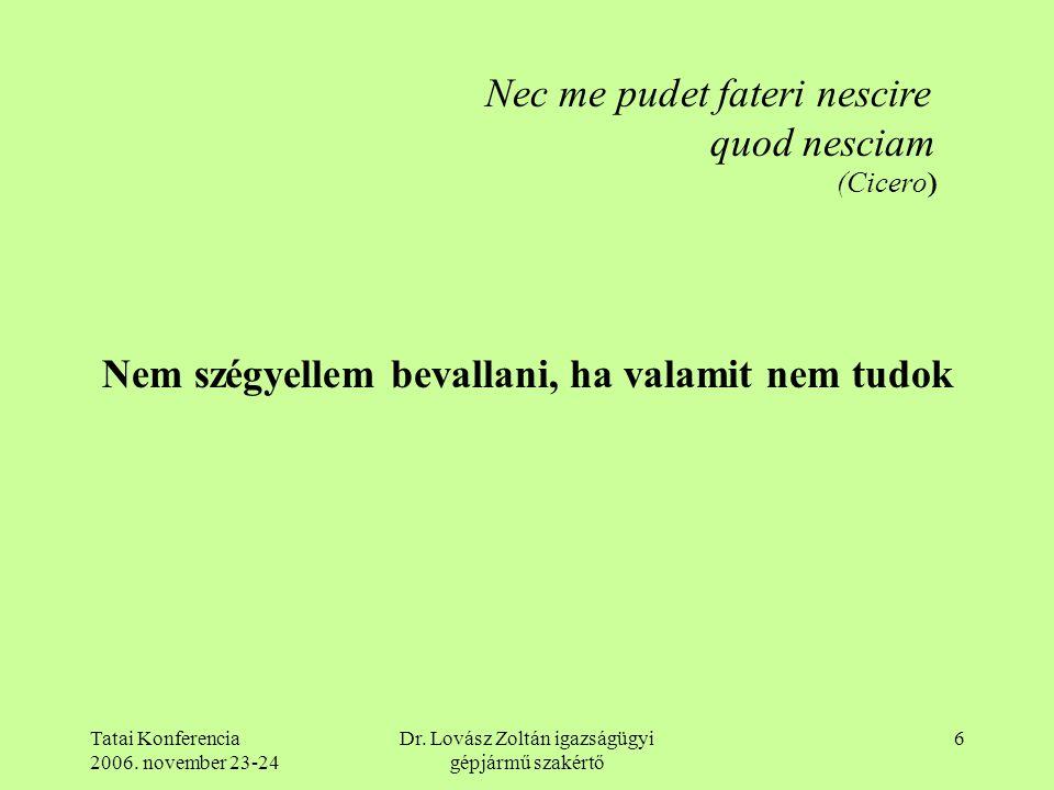 Tatai Konferencia 2006. november 23-24 Dr. Lovász Zoltán igazságügyi gépjármű szakértő 6 Nec me pudet fateri nescire quod nesciam (Cicero) Nem szégyel